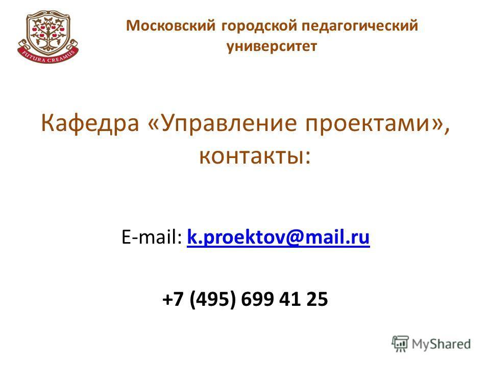 Московский городской педагогический университет Кафедра «Управление проектами», контакты: E-mail: k.proektov@mail.ruk.proektov@mail.ru +7 (495) 699 41 25