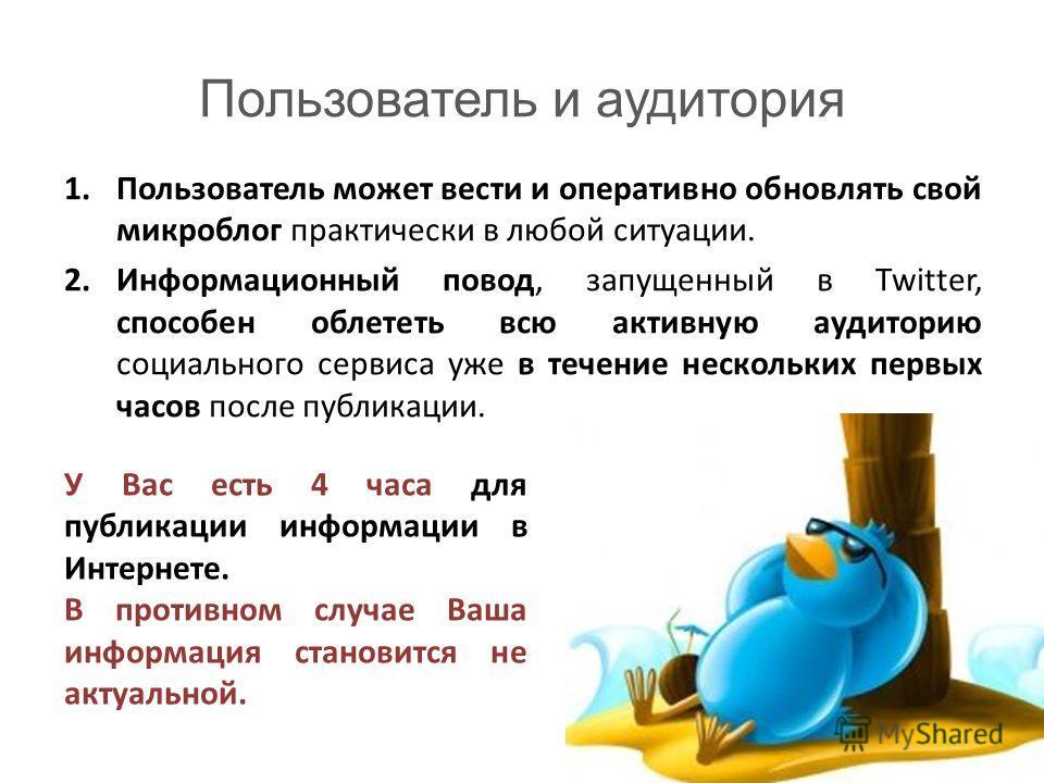 Пользователь и аудитория 1.Пользователь может вести и оперативно обновлять свой микроблог практически в любой ситуации. 2.Информационный повод, запущенный в Twitter, способен облететь всю активную аудиторию социального сервиса уже в течение нескольки