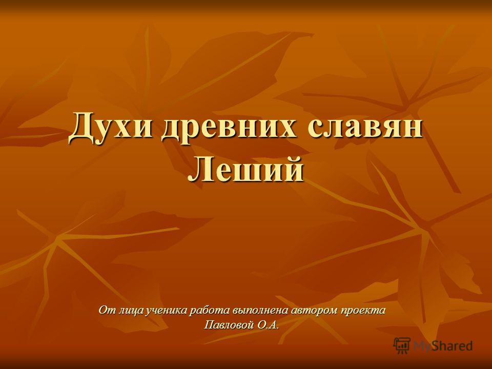 Духи древних славян Леший От лица ученика работа выполнена автором проекта Павловой О.А.