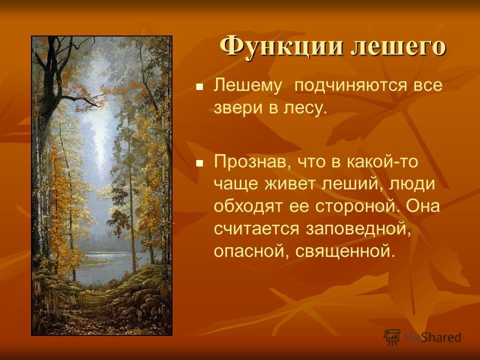 Функции лешего Лешему подчиняются все звери в лесу. Прознав, что в какой-то чаще живет леший, люди обходят ее стороной. Она считается заповедной, опасной, священной.