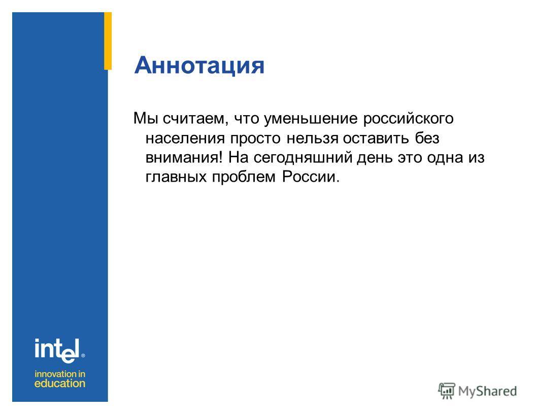 Аннотация Мы считаем, что уменьшение российского населения просто нельзя оставить без внимания! На сегодняшний день это одна из главных проблем России.