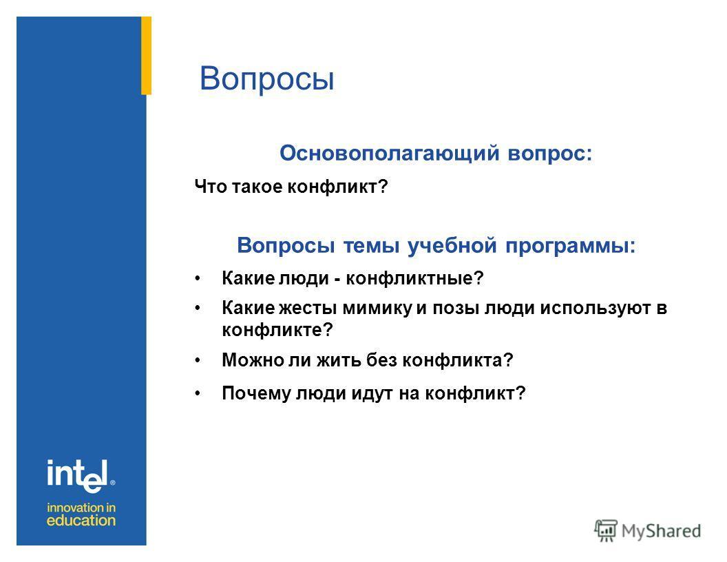 Вопросы Основополагающий вопрос: Что такое конфликт? Вопросы темы учебной программы: Какие люди - конфликтные? Какие жесты мимику и позы люди используют в конфликте? Можно ли жить без конфликта? Почему люди идут на конфликт?