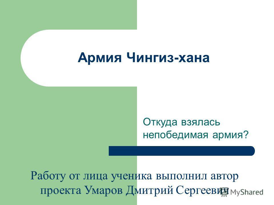 Армия Чингиз-хана Откуда взялась непобедимая армия? Работу от лица ученика выполнил автор проекта Умаров Дмитрий Сергеевич