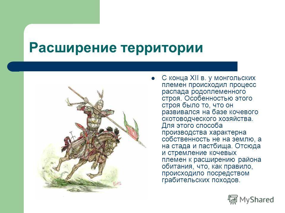 Расширение территории С конца XII в. у монгольских племен происходил процесс распада родоплеменного строя. Особенностью этого строя было то, что он развивался на базе кочевого скотоводческого хозяйства. Для этого способа производства характерна собст