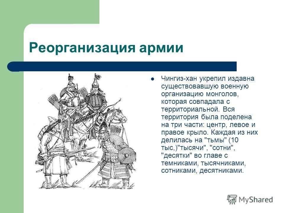Реорганизация армии Чингиз-хан укрепил издавна существовавшую военную организацию монголов, которая совпадала с территориальной. Вся территория была поделена на три части: центр, левое и правое крыло. Каждая из них делилась на