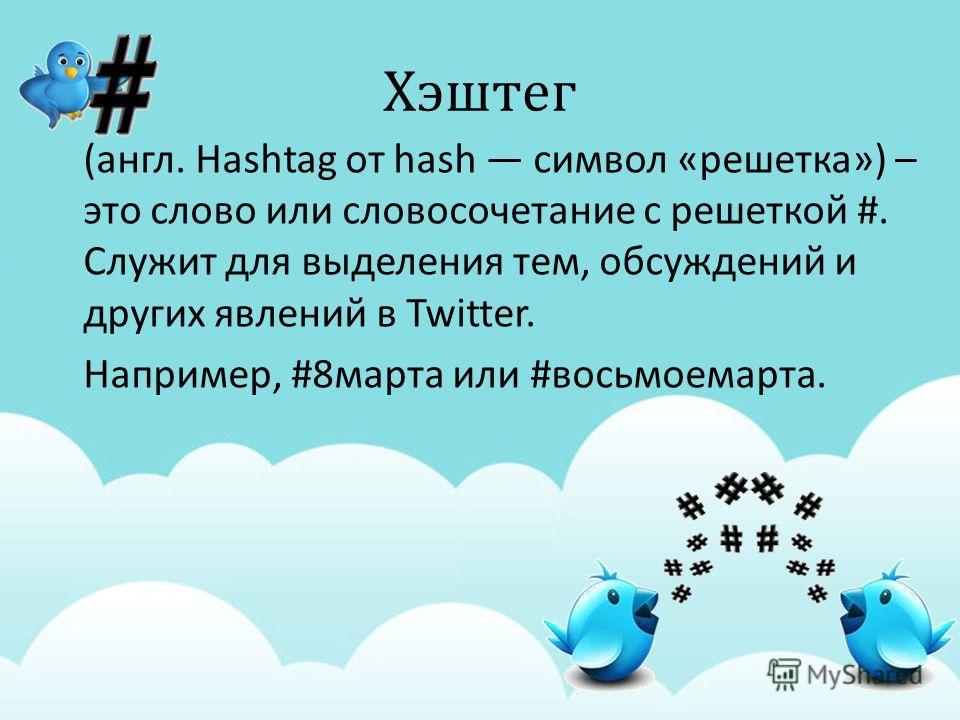 Хэштег ( англ. Hashtag от hash символ « решетка ») – это слово или словосочетание с решеткой #. Служит для выделения тем, обсуждений и других явлений в Twitter. Например, #8 марта или # восьмоемарта.