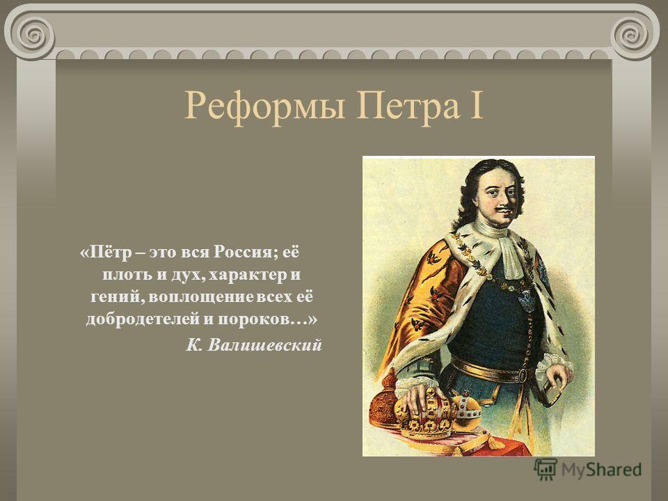 Реформы Петра I «Пётр – это вся Россия; её плоть и дух, характер и гений, воплощение всех её добродетелей и пороков…» К. Валишевский