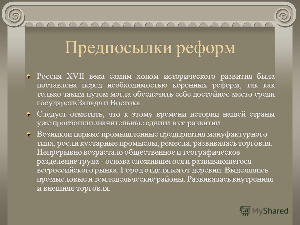Предпосылки реформ Россия XVII века самим ходом исторического развития была поставлена перед необходимостью коренных реформ, так как только таким путем могла обеспечить себе достойное место среди государств Запада и Востока. Следует отметить, что к э