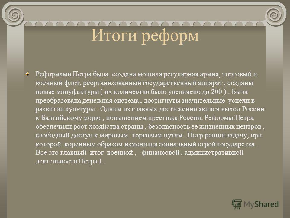 Итоги реформ Реформами Петра была создана мощная регулярная армия, торговый и военный флот, реорганизованный государственный аппарат, созданы новые мануфактуры ( их количество было увеличено до 200 ). Была преобразована денежная система, достигнуты з