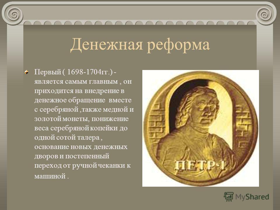 Денежная реформа Первый ( 1698-1704гг.) - является самым главным, он приходится на внедрение в денежное обращение вместе с серебряной,также медной и золотой монеты, понижение веса серебряной копейки до одной сотой талера, основание новых денежных дво