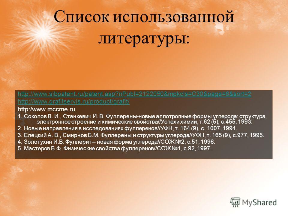 Список использованной литературы : http://www.sibpatent.ru/patent.asp?nPubl=2122050&mpkcls=C30&page=6&sort=2 http://www.grafitservis.ru/product/grafit/ http:/www.mccme.ru 1. Соколов В. И., Станкевич И. В. Фуллерены-новые аллотропные формы углерода: с