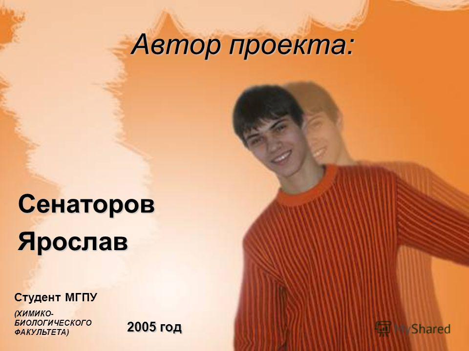 Автор проекта: СенаторовЯрослав 2005 год Студент МГПУ (ХИМИКО- БИОЛОГИЧЕСКОГО ФАКУЛЬТЕТА)