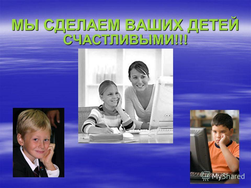 МЫ СДЕЛАЕМ ВАШИХ ДЕТЕЙ СЧАСТЛИВЫМИ!!!