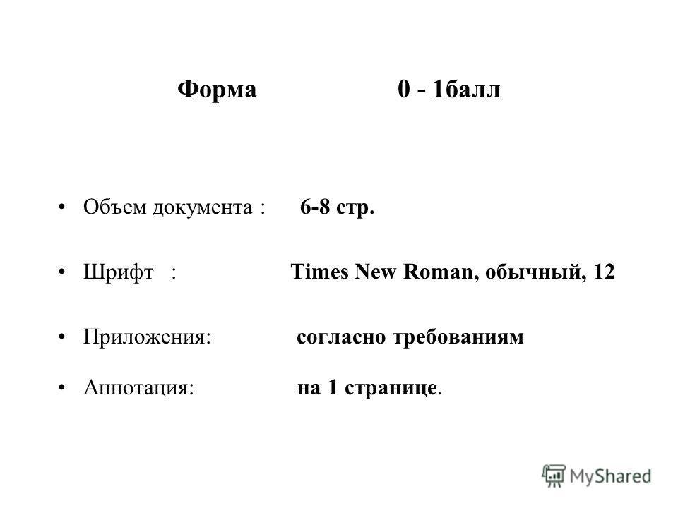 Форма 0 - 1балл Объем документа : 6-8 стр. Шрифт : Times New Roman, обычный, 12 Приложения: согласно требованиям Аннотация: на 1 странице.