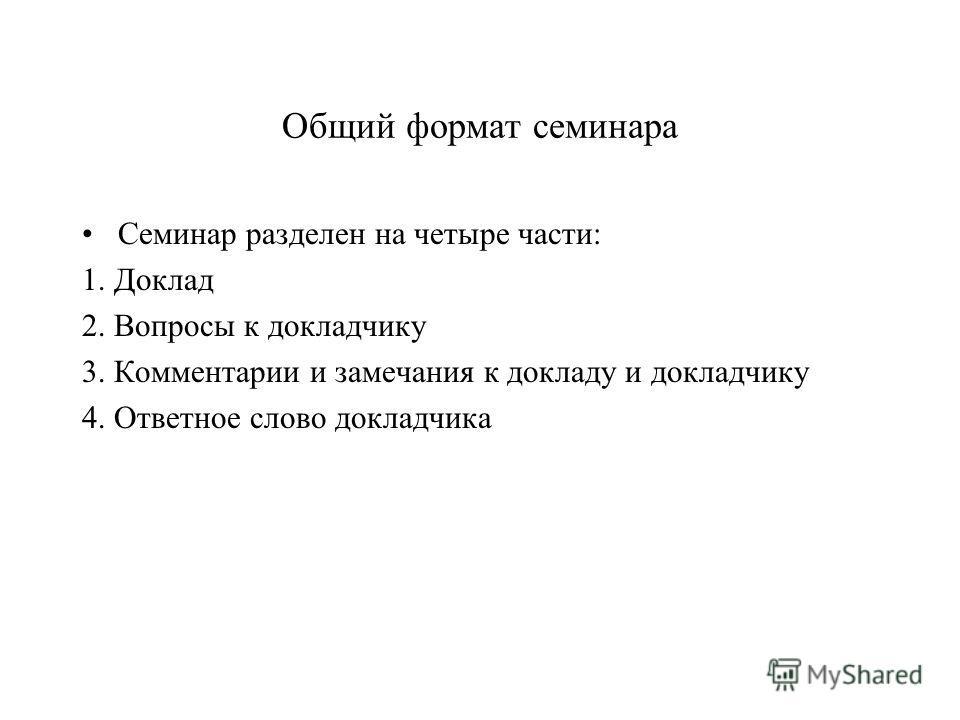 Общий формат семинара Семинар разделен на четыре части: 1. Доклад 2. Вопросы к докладчику 3. Комментарии и замечания к докладу и докладчику 4. Ответное слово докладчика