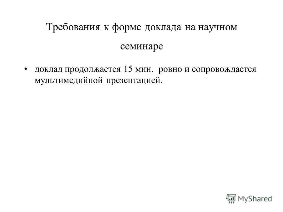 Требования к форме доклада на научном семинаре доклад продолжается 15 мин. ровно и сопровождается мультимедийной презентацией.