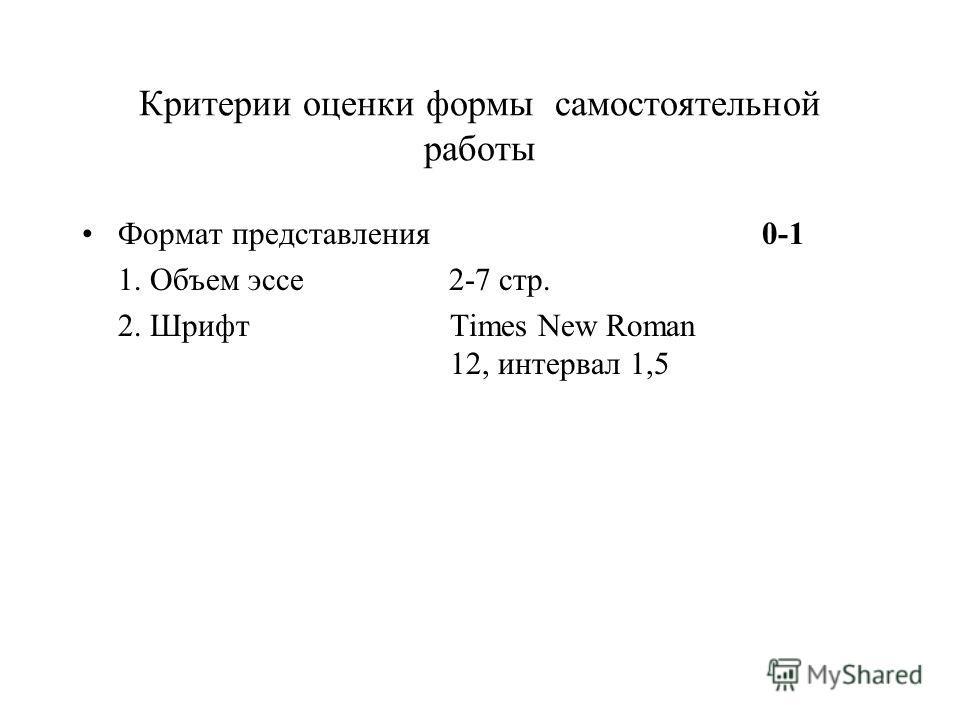 Критерии оценки формы самостоятельной работы Формат представления 0-1 1. Объем эссе 2-7 стр. 2. Шрифт Times New Roman 12, интервал 1,5