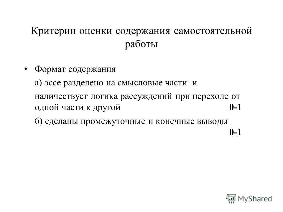 Критерии оценки содержания самостоятельной работы Формат содержания а) эссе разделено на смысловые части и наличествует логика рассуждений при переходе от одной части к другой 0-1 б) сделаны промежуточные и конечные выводы 0-1