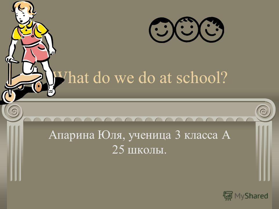 What do we do at school? Апарина Юля, ученица 3 класса А 25 школы.