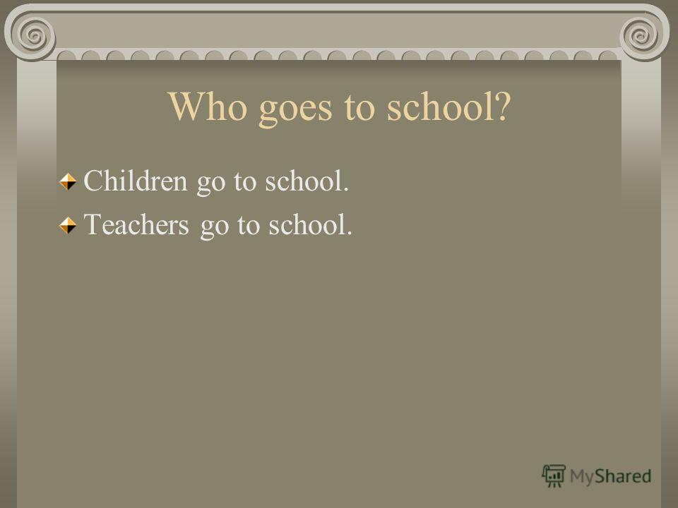 Who goes to school? Children go to school. Teachers go to school.