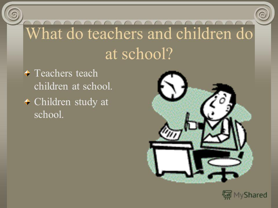 What do teachers and children do at school? Teachers teach children at school. Children study at school.