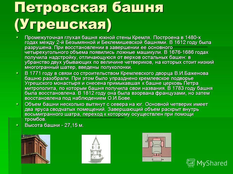Петровская башня (Угрешская) Промежуточная глухая башня южной стены Кремля. Построена в 1480-х годах между 2-й Безымянной и Беклемишевской башнями. В 1612 году была разрушена. При восстановлении в завершении ее основного четырехугольного объема появи