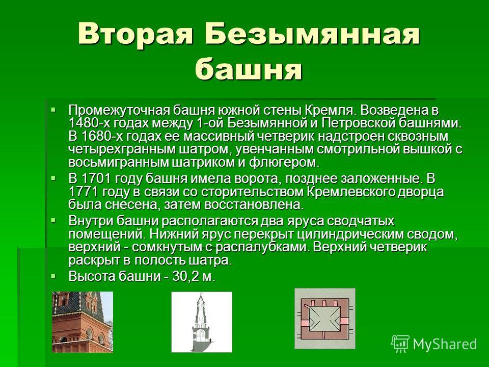 Вторая Безымянная башня Промежуточная башня южной стены Кремля. Возведена в 1480-х годах между 1-ой Безымянной и Петровской башнями. В 1680-х годах ее массивный четверик надстроен сквозным четырехгранным шатром, увенчанным смотрильной вышкой с восьми