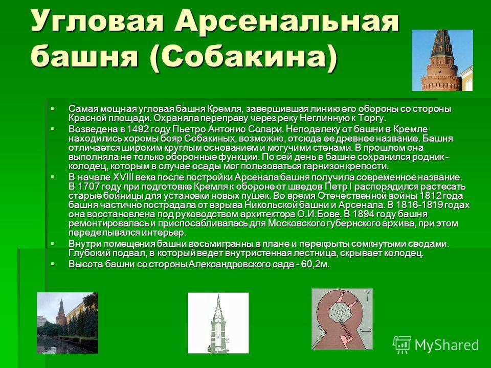 Угловая Арсенальная башня (Собакина) Самая мощная угловая башня Кремля, завершившая линию его обороны со стороны Красной площади. Охраняла переправу через реку Неглинную к Торгу. Самая мощная угловая башня Кремля, завершившая линию его обороны со сто