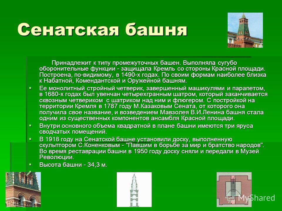 Сенатская башня Принадлежит к типу промежуточных башен. Выполняла сугубо оборонительные функции - защищала Кремль со стороны Красной площади. Построена, по-видимому, в 1490-х годах. По своим формам наиболее близка к Набатной, Комендантской и Оружейно