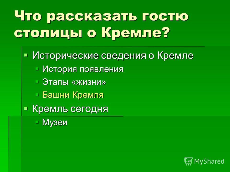 Что рассказать гостю столицы о Кремле? Исторические сведения о Кремле Исторические сведения о Кремле История появления История появления Этапы «жизни» Этапы «жизни» Башни Кремля Башни Кремля Кремль сегодня Кремль сегодня Музеи Музеи