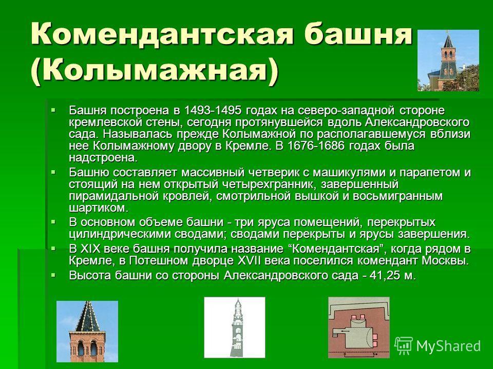 Комендантская башня (Колымажная) Башня построена в 1493-1495 годах на северо-западной стороне кремлевской стены, сегодня протянувшейся вдоль Александровского сада. Называлась прежде Колымажной по располагавшемуся вблизи нее Колымажному двору в Кремле