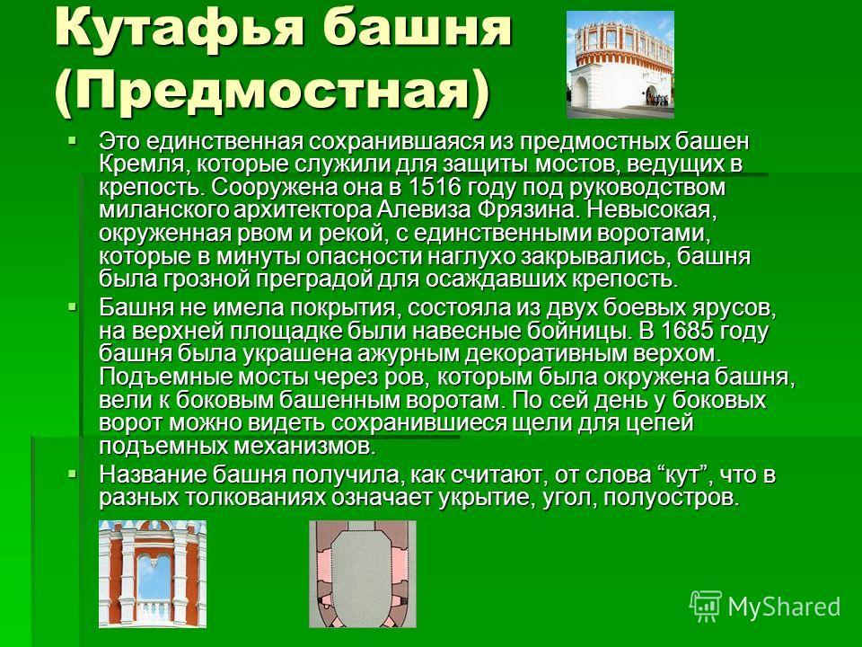 Кутафья башня (Предмостная) Это единственная сохранившаяся из предмостных башен Кремля, которые служили для защиты мостов, ведущих в крепость. Сооружена она в 1516 году под руководством миланского архитектора Алевиза Фрязина. Невысокая, окруженная рв
