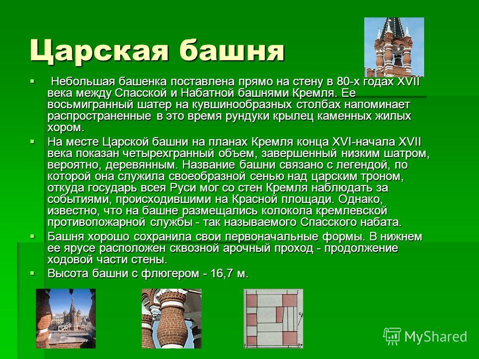 Царская башня Небольшая башенка поставлена прямо на стену в 80-х годах XVII века между Спасской и Набатной башнями Кремля. Ее восьмигранный шатер на кувшинообразных столбах напоминает распространенные в это время рундуки крылец каменных жилых хором.