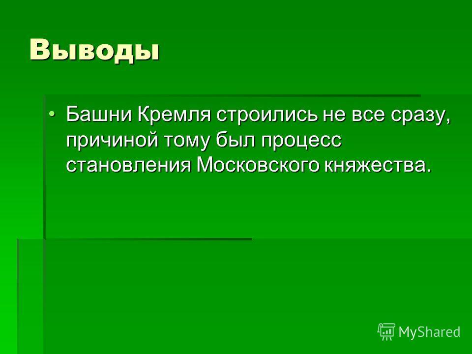 Выводы Башни Кремля строились не все сразу, причиной тому был процесс становления Московского княжества.Башни Кремля строились не все сразу, причиной тому был процесс становления Московского княжества.