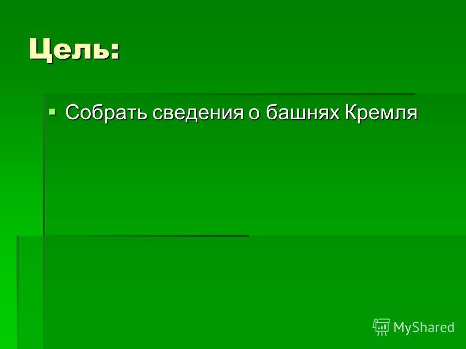 Цель: Собрать сведения о башнях Кремля Собрать сведения о башнях Кремля