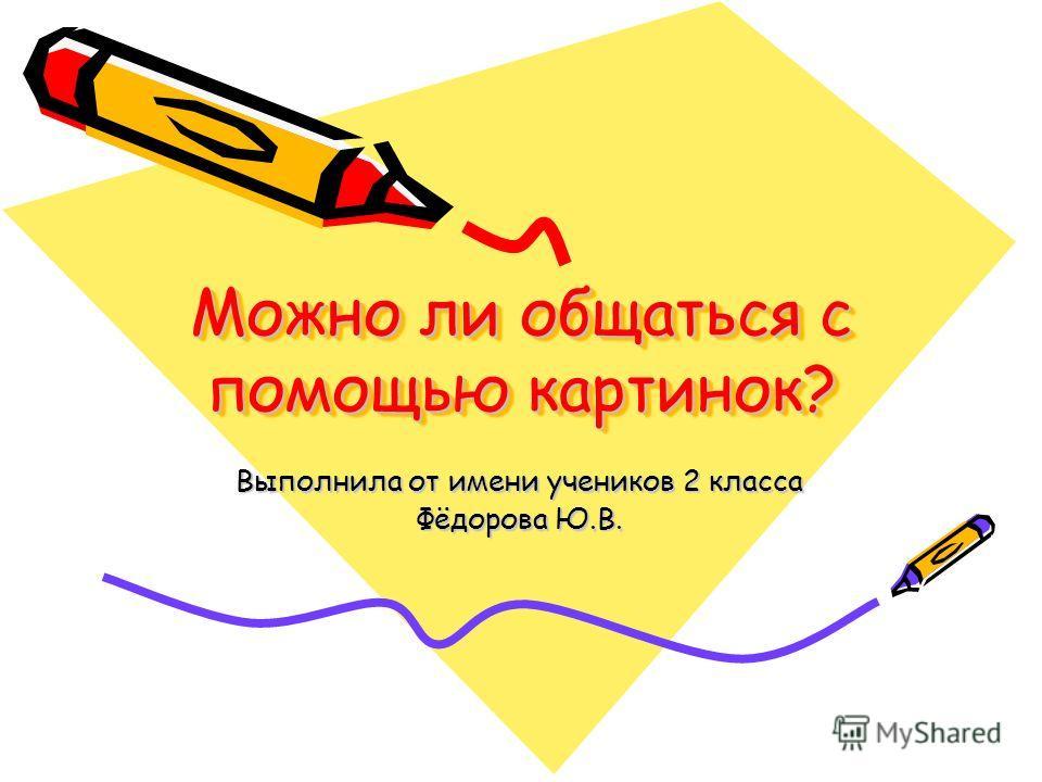 Можно ли общаться с помощью картинок? Выполнила от имени учеников 2 класса Фёдорова Ю.В.