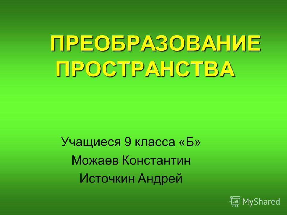 ПРЕОБРАЗОВАНИЕ ПРОСТРАНСТВА Учащиеся 9 класса «Б» Можаев Константин Источкин Андрей