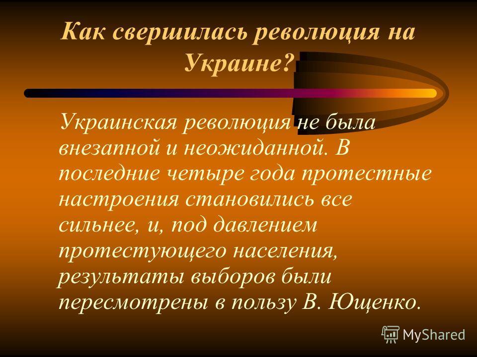 Как свершилась революция на Украине? Украинская революция не была внезапной и неожиданной. В последние четыре года протестные настроения становились все сильнее, и, под давлением протестующего населения, результаты выборов были пересмотрены в пользу