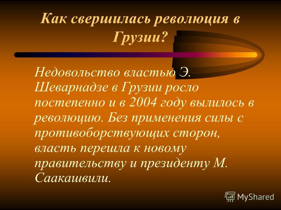 Как свершилась революция в Грузии? Недовольство властью Э. Шеварнадзе в Грузии росло постепенно и в 2004 году вылилось в революцию. Без применения силы с противоборствующих сторон, власть перешла к новому правительству и президенту М. Саакашвили.