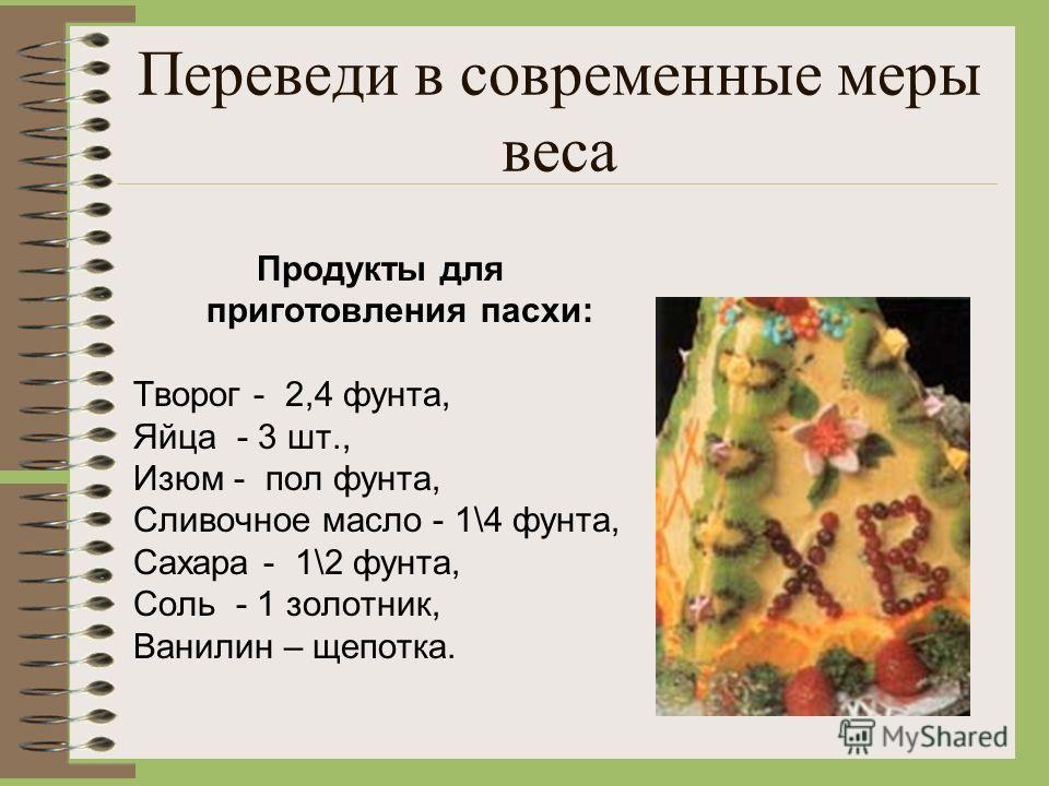 Переведи в современные меры веса Продукты для приготовления пасхи: Творог - 2,4 фунта, Яйца - 3 шт., Изюм - пол фунта, Сливочное масло - 1\4 фунта, Сахара - 1\2 фунта, Соль - 1 золотник, Ванилин – щепотка.