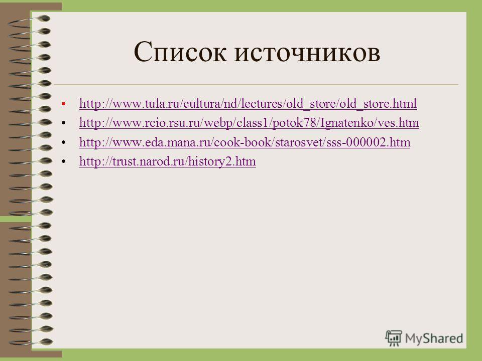 Список источников http://www.tula.ru/cultura/nd/lectures/old_store/old_store.html http://www.rcio.rsu.ru/webp/class1/potok78/Ignatenko/ves.htm http://www.eda.mana.ru/cook-book/starosvet/sss-000002.htm http://trust.narod.ru/history2.htm