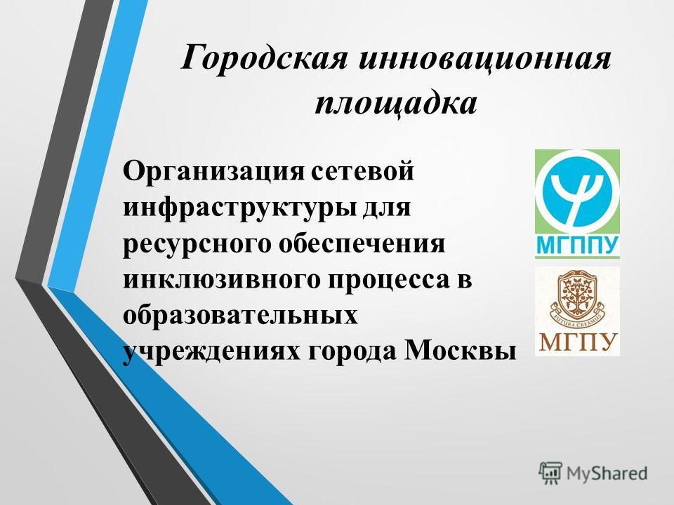 Городская инновационная площадка Организация сетевой инфраструктуры для ресурсного обеспечения инклюзивного процесса в образовательных учреждениях города Москвы