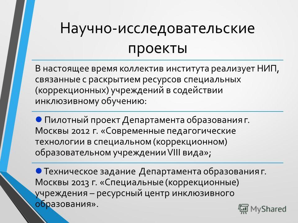 Научно-исследовательские проекты В настоящее время коллектив института реализует НИП, связанные с раскрытием ресурсов специальных (коррекционных) учреждений в содействии инклюзивному обучению: Пилотный проект Департамента образования г. Москвы 2012 г