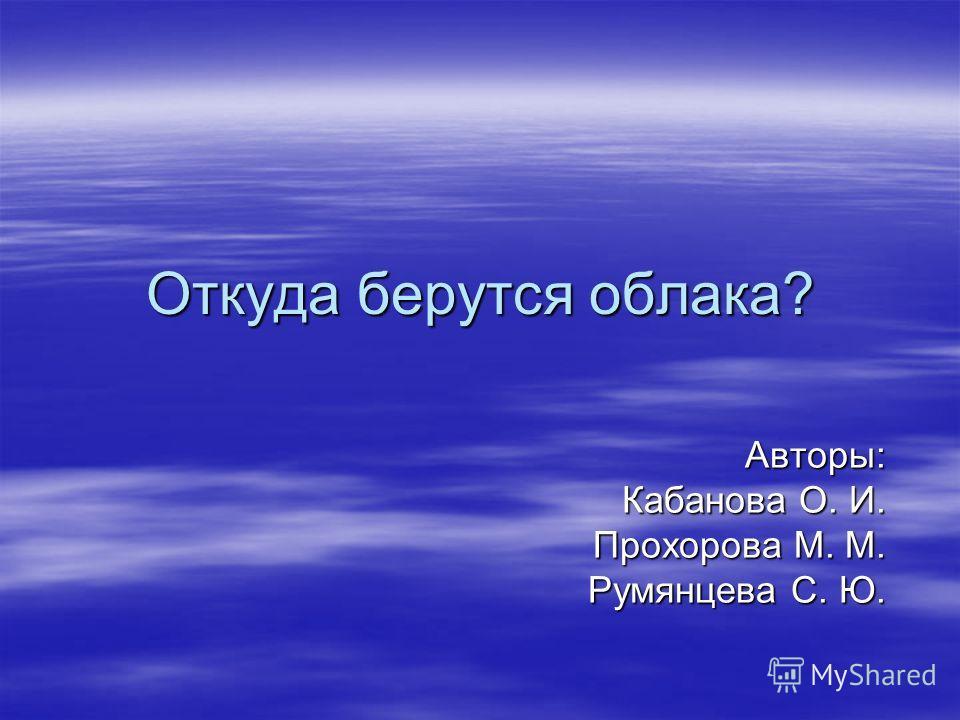 Откуда берутся облака? Авторы: Кабанова О. И. Прохорова М. М. Румянцева С. Ю.