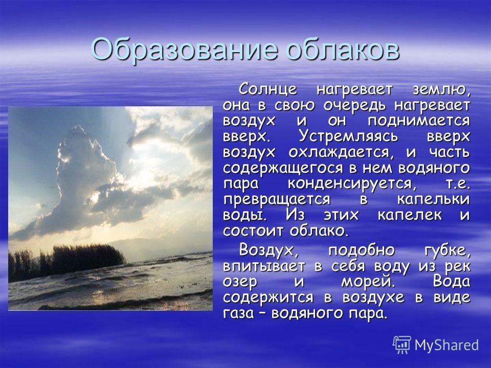 Образование облаков Солнце нагревает землю, она в свою очередь нагревает воздух и он поднимается вверх. Устремляясь вверх воздух охлаждается, и часть содержащегося в нем водяного пара конденсируется, т.е. превращается в капельки воды. Из этих капелек