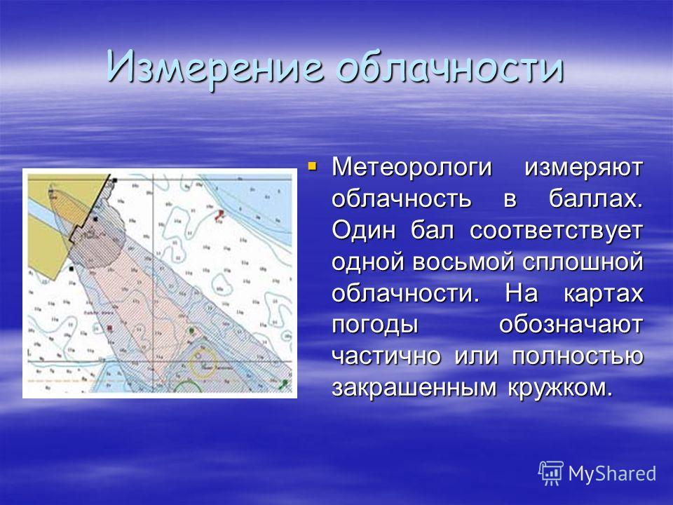 Измерение облачности Метеорологи измеряют облачность в баллах. Один бал соответствует одной восьмой сплошной облачности. На картах погоды обозначают частично или полностью закрашенным кружком. Метеорологи измеряют облачность в баллах. Один бал соотве