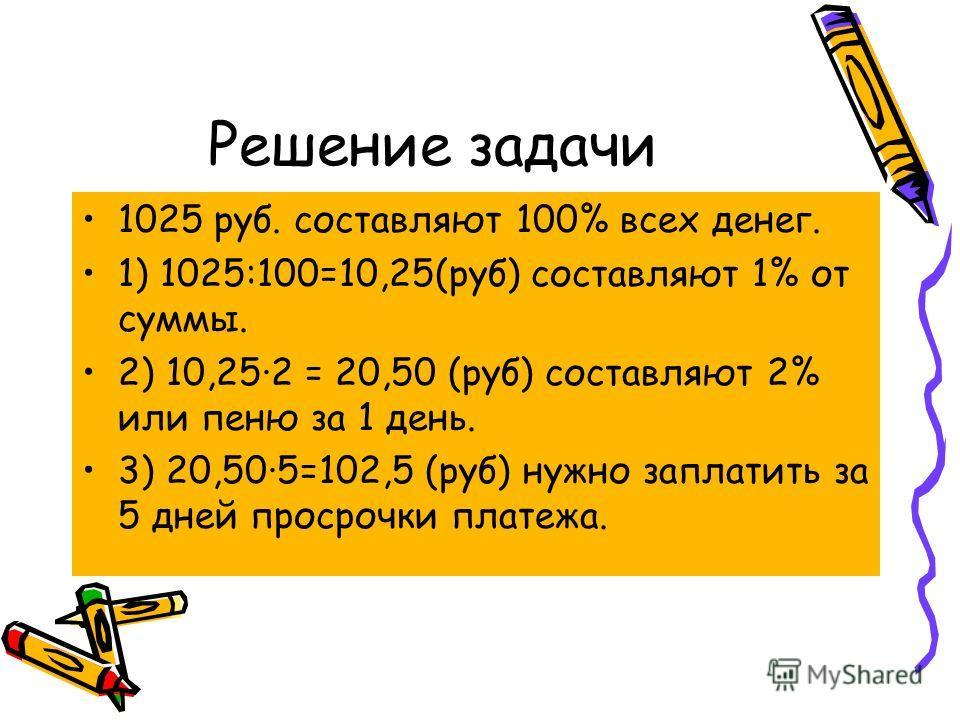 Решение задачи 1025 руб. составляют 100% всех денег. 1) 1025:100=10,25(руб) составляют 1% от суммы. 2) 10,25·2 = 20,50 (руб) составляют 2% или пеню за 1 день. 3) 20,50·5=102,5 (руб) нужно заплатить за 5 дней просрочки платежа.