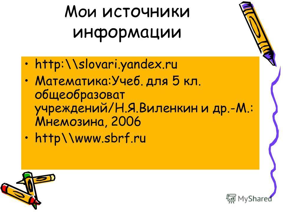Мои источники информации http:\\slovari.yandex.ru Математика:Учеб. для 5 кл. общеобразоват учреждений/Н.Я.Виленкин и др.-М.: Мнемозина, 2006 http\\www.sbrf.ru
