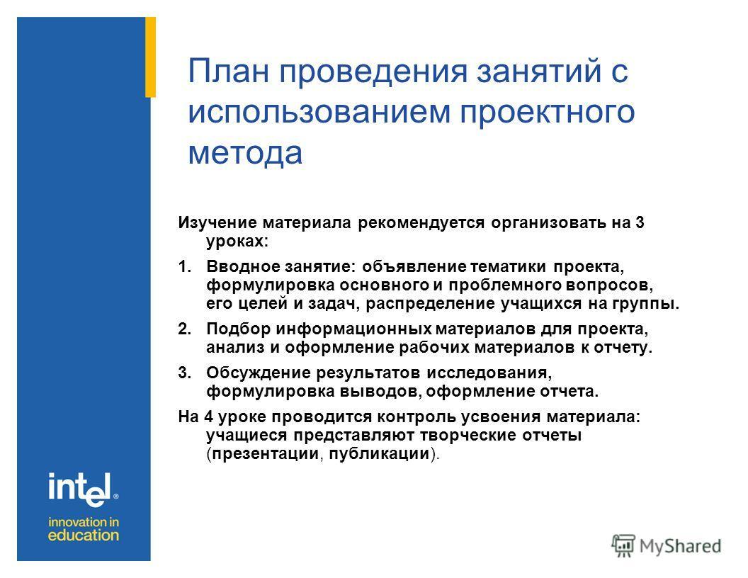План проведения занятий с использованием проектного метода Изучение материала рекомендуется организовать на 3 уроках: 1.Вводное занятие: объявление тематики проекта, формулировка основного и проблемного вопросов, его целей и задач, распределение учащ