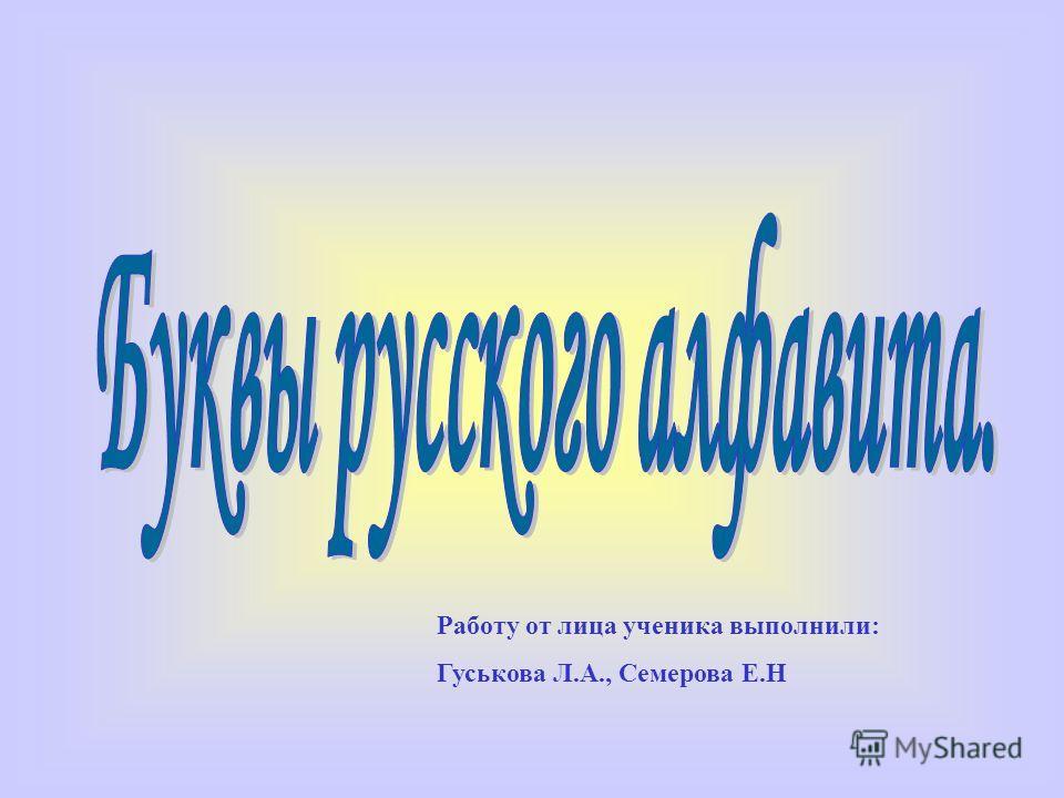 Работу от лица ученика выполнили: Гуськова Л.А., Семерова Е.Н